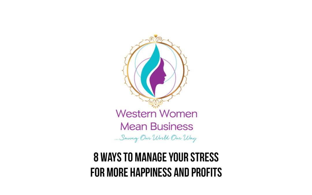 8 WAYS TO MANAGE YOUR STRESS – For More Happiness and Profits